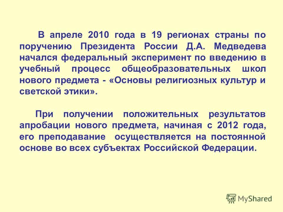 В апреле 2010 года в 19 регионах страны по поручению Президента России Д.А. Медведева начался федеральный эксперимент по введению в учебный процесс общеобразовательных школ нового предмета - «Основы религиозных культур и светской этики». При получени