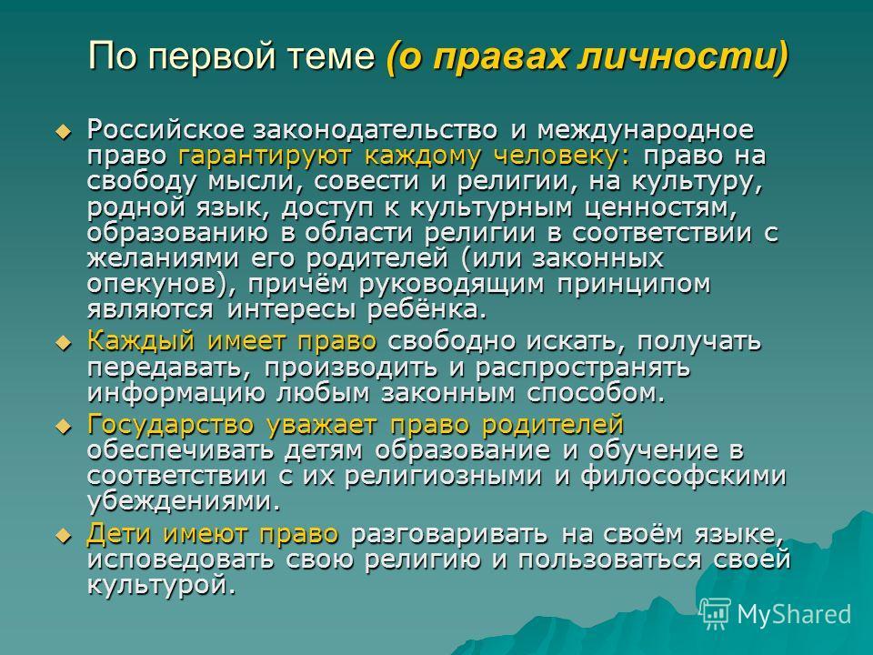 По первой теме (о правах личности) Российское законодательство и международное право гарантируют каждому человеку: право на свободу мысли, совести и религии, на культуру, родной язык, доступ к культурным ценностям, образованию в области религии в соо