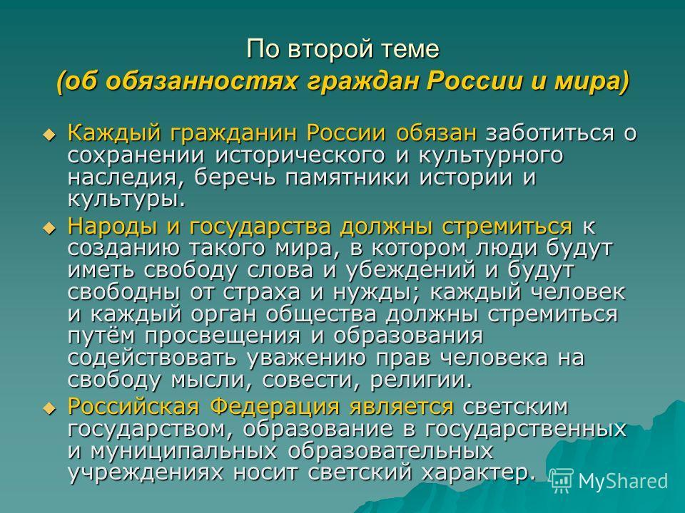 По второй теме (об обязанностях граждан России и мира) Каждый гражданин России обязан заботиться о сохранении исторического и культурного наследия, беречь памятники истории и культуры. Каждый гражданин России обязан заботиться о сохранении историческ