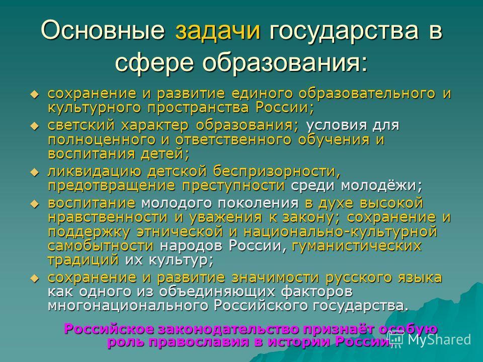 Основные задачи государства в сфере образования: сохранение и развитие единого образовательного и культурного пространства России; сохранение и развитие единого образовательного и культурного пространства России; светский характер образования; услови