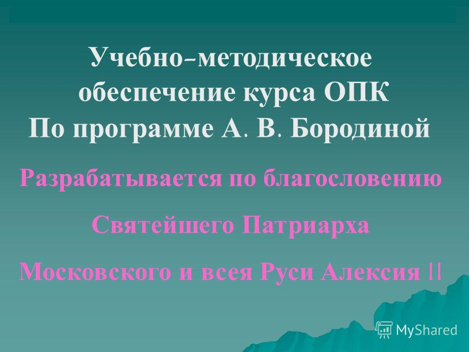 Учебно-методическое обеспечение курса ОПК По программе А. В. Бородиной Разрабатывается по благословению Святейшего Патриарха Московского и всея Руси Алексия II