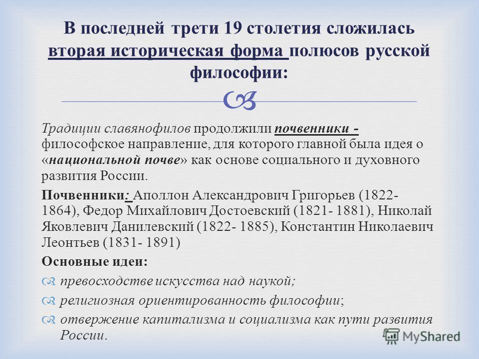 Традиции славянофилов продолжили почвенники - философское направление, для которого главной была идея о « национальной почве » как основе социального и духовного развития России. Почвенники : Аполлон Александрович Григорьев (1822- 1864), Федор Михайл