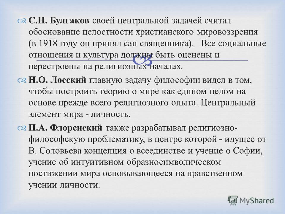 С. Н. Булгаков своей центральной задачей считал обоснование целостности христианского мировоззрения ( в 1918 году он принял сан священника ). Все социальные отношения и культура должны быть оценены и перестроены на религиозных началах. Н. О. Лосский