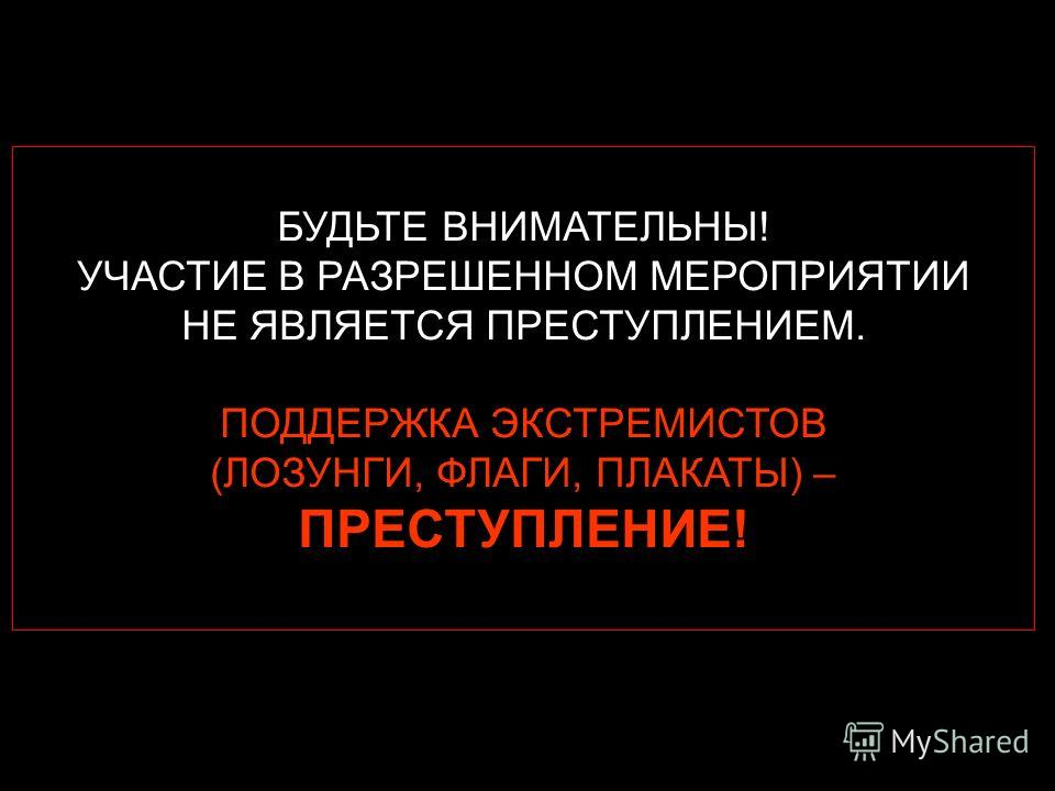 БУДЬТЕ ВНИМАТЕЛЬНЫ! УЧАСТИЕ В РАЗРЕШЕННОМ МЕРОПРИЯТИИ НЕ ЯВЛЯЕТСЯ ПРЕСТУПЛЕНИЕМ. ПОДДЕРЖКА ЭКСТРЕМИСТОВ (ЛОЗУНГИ, ФЛАГИ, ПЛАКАТЫ) – ПРЕСТУПЛЕНИЕ!