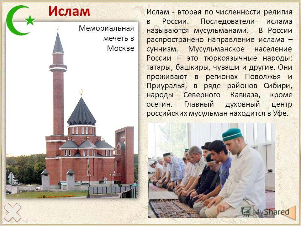 Ислам Мемориальная мечеть в Москве Ислам - вторая по численности религия в России. Последователи ислама называются мусульманами. В России распространено направление ислама – суннизм. Мусульманское население России – это тюркоязычные народы: татары, б