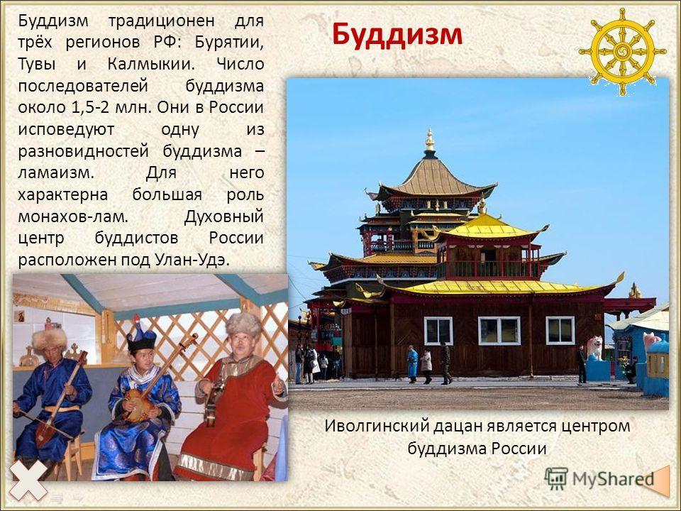 Буддизм Буддизм традиционен для трёх регионов РФ: Бурятии, Тувы и Калмыкии. Число последователей буддизма около 1,5-2 млн. Они в России исповедуют одну из разновидностей буддизма – ламаизм. Для него характерна большая роль монахов-лам. Духовный центр