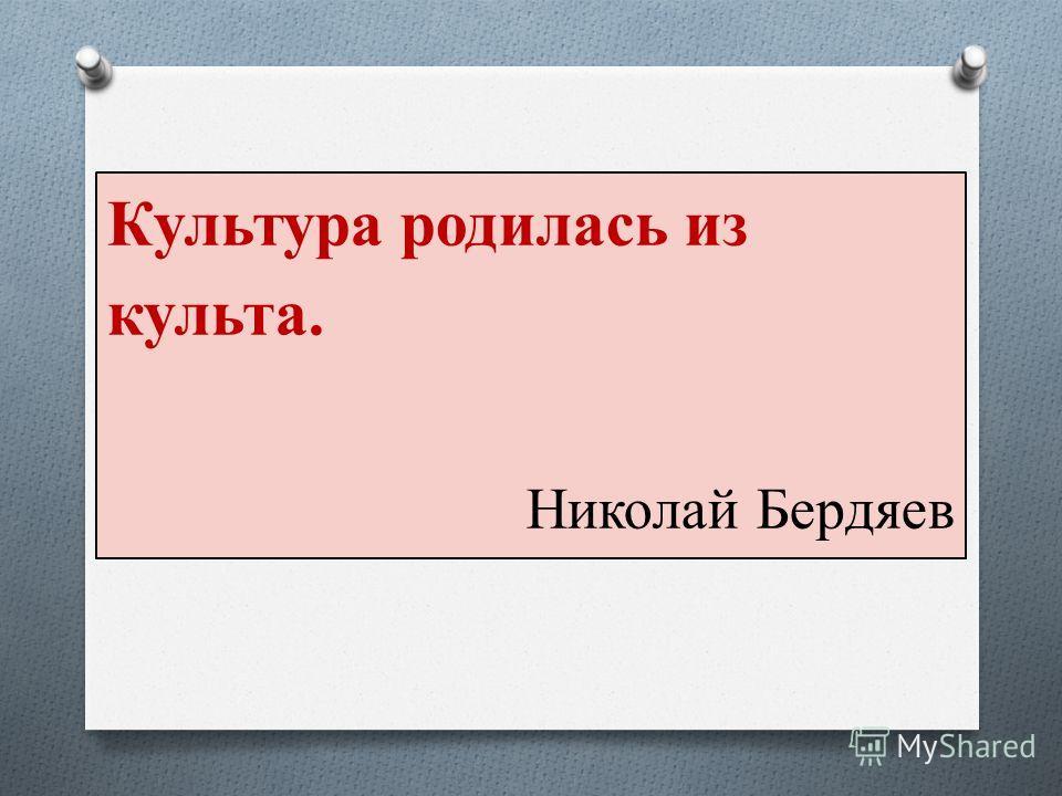 Культура родилась из культа. Николай Бердяев
