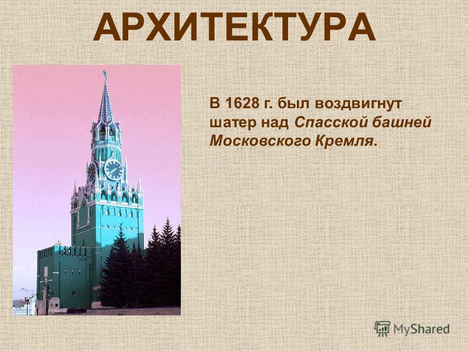 АРХИТЕКТУРА В 1628 г. был воздвигнут шатер над Спасской башней Московского Кремля.