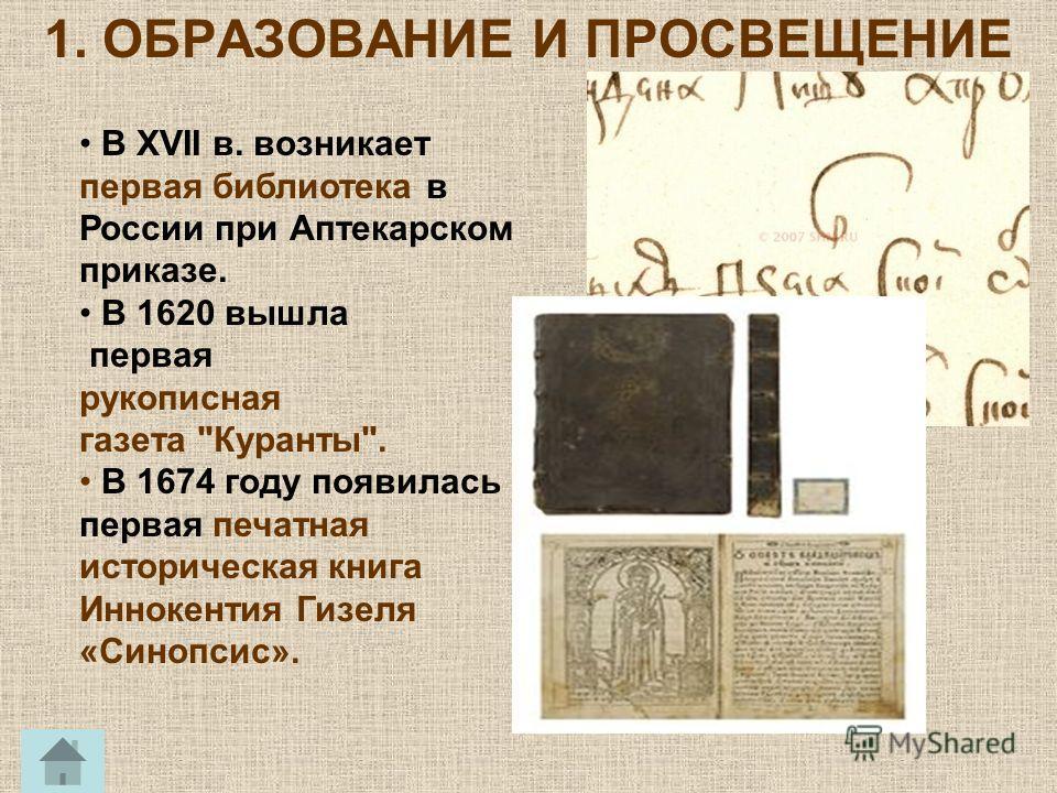 В XVII в. возникает первая библиотека в России при Аптекарском приказе. В 1620 вышла первая рукописная газета Куранты. В 1674 году появилась первая печатная историческая книга Иннокентия Гизеля «Синопсис».