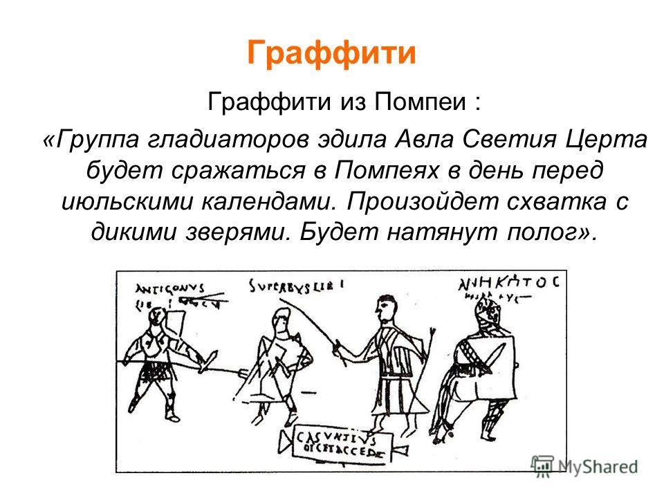 Граффити Граффити из Помпеи : «Группа гладиаторов эдила Авла Светия Церта будет сражаться в Помпеях в день перед июльскими календами. Произойдет схватка с дикими зверями. Будет натянут полог».