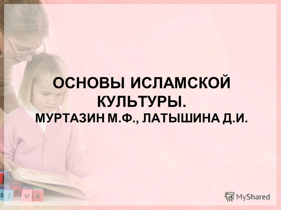 ОСНОВЫ ИСЛАМСКОЙ КУЛЬТУРЫ. МУРТАЗИН М.Ф., ЛАТЫШИНА Д.И.