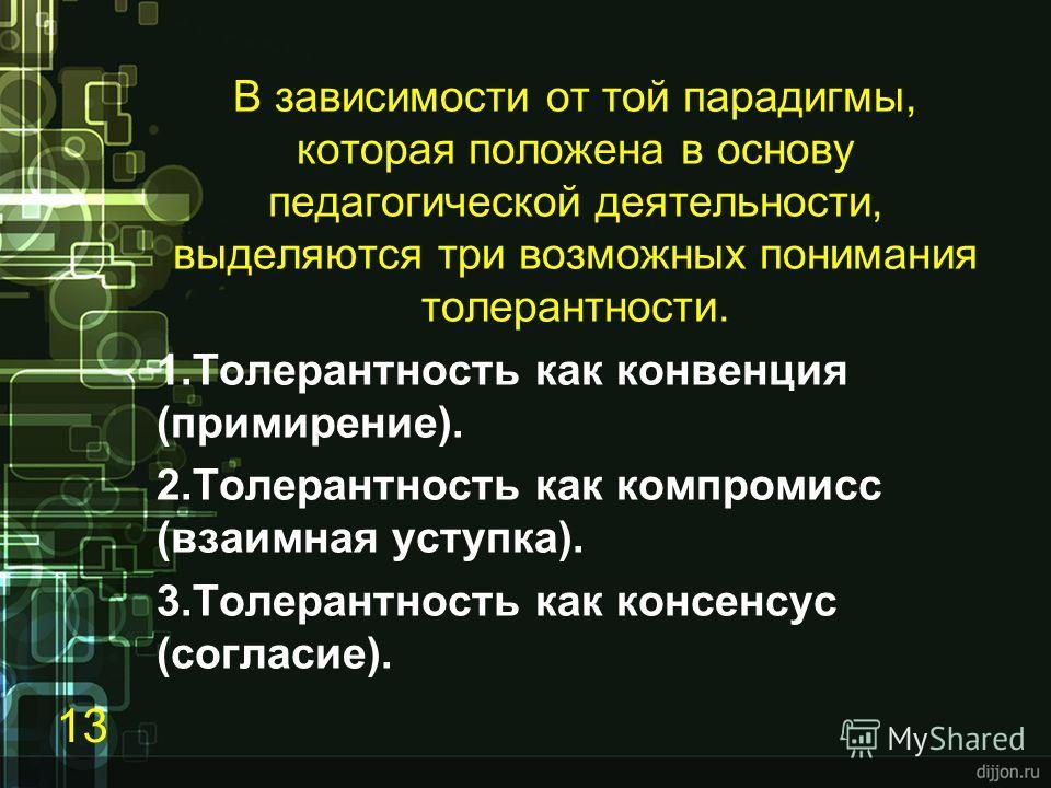 В зависимости от той парадигмы, которая положена в основу педагогической деятельности, выделяются три возможных понимания толерантности. 1. Толерантность как конвенция (примирение). 2. Толерантность как компромисс (взаимная уступка). 3. Толерантность