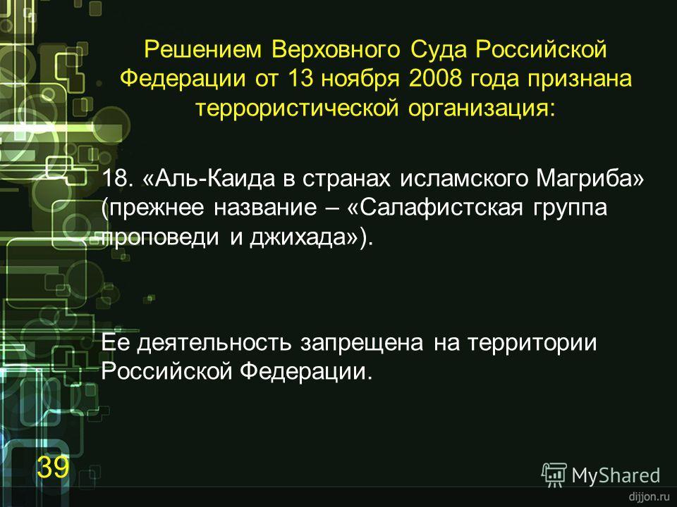 Решением Верховного Суда Российской Федерации от 13 ноября 2008 года признана террористической организация: 18. «Аль-Каида в странах исламского Магриба» (прежнее название – «Салафистская группа проповеди и джихада»). Ее деятельность запрещена на терр