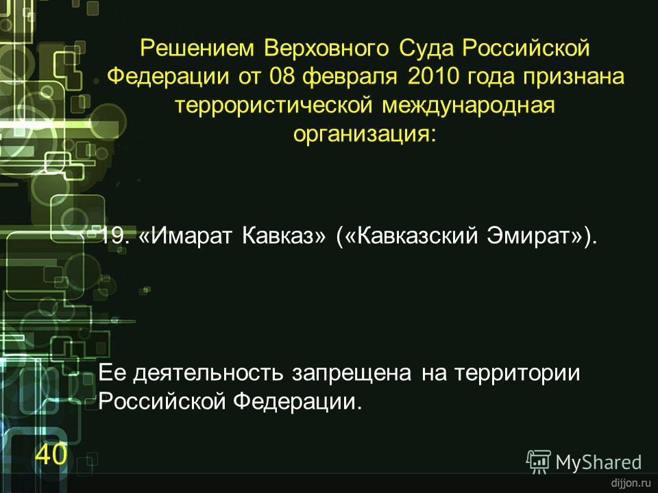 Решением Верховного Суда Российской Федерации от 08 февраля 2010 года признана террористической международная организация: 19. «Имарат Кавказ» («Кавказский Эмират»). Ее деятельность запрещена на территории Российской Федерации. 40