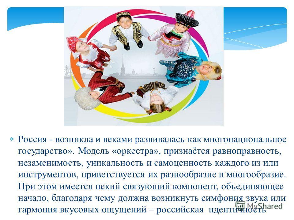 Россия - возникла и веками развивалась как многонациональное государство». Модель «оркестра», признаётся равноправность, незаменимость, уникальность и самоценность каждого из или инструментов, приветствуется их разнообразие и многообразие. При этом и