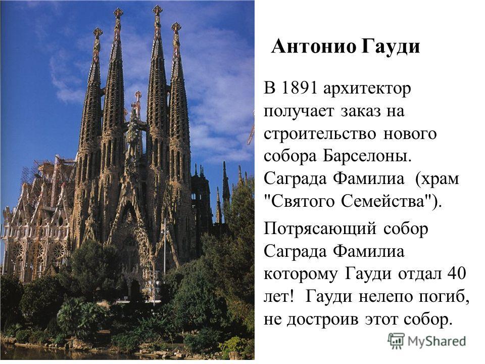 Антонио Гауди В 1891 архитектор получает заказ на строительство нового собора Барселоны. Саграда Фамилиа (храм Святого Семейства). Потрясающий собор Саграда Фамилиа которому Гауди отдал 40 лет! Гауди нелепо погиб, не достроив этот собор.