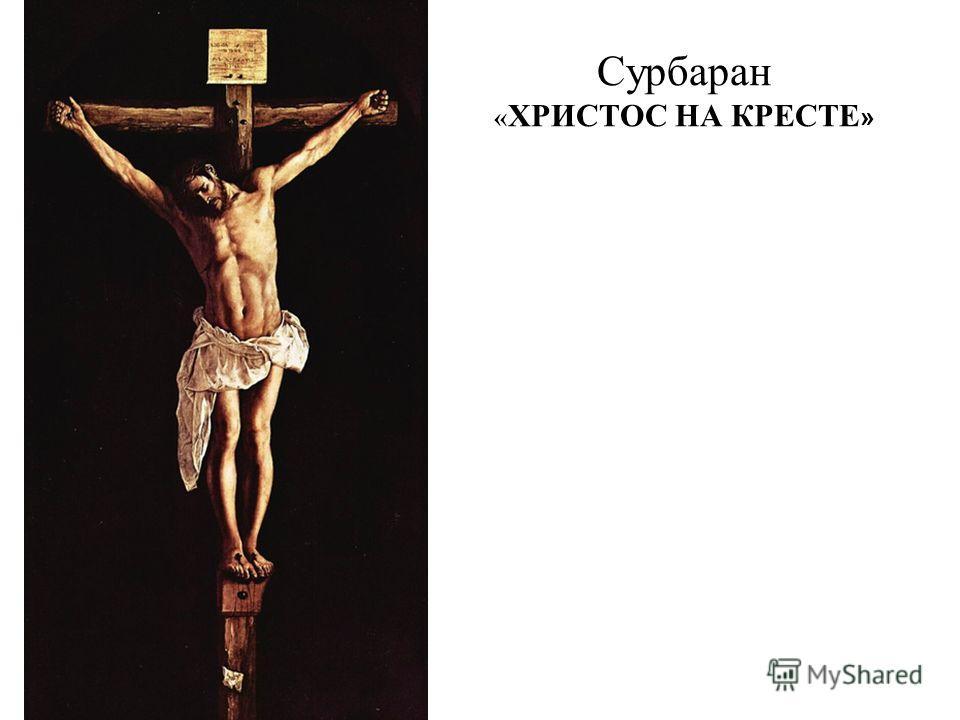 Сурбаран « ХРИСТОС НА КРЕСТЕ »