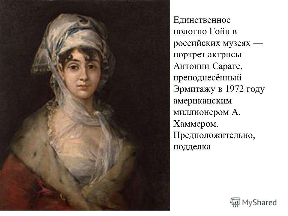 Единственное полотно Гойи в российских музеях портрет актрисы Антонии Сарате, преподнесённый Эрмитажу в 1972 году американским миллионером А. Хаммером. Предположительно, подделка