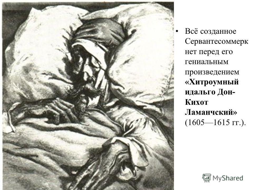 Всё созданное Сервантесоммерк нет перед его гениальным произведением «Хитроумный идальго Дон- Кихот Ламанчский» (16051615 гг.).