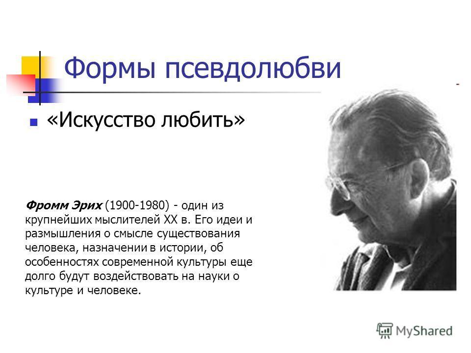 Формы псевдолюбви «Искусство любить» Фромм Эрих (1900-1980) - один из крупнейших мыслителей XX в. Его идеи и размышления о смысле существования человека, назначении в истории, об особенностях современной культуры еще долго будут воздействовать на нау