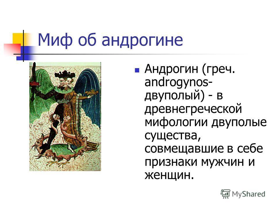 Миф об андрогине Андрогин (греч. androgynos- двуполый) - в древнегреческой мифологии двуполые существа, совмещавшие в себе признаки мужчин и женщин.