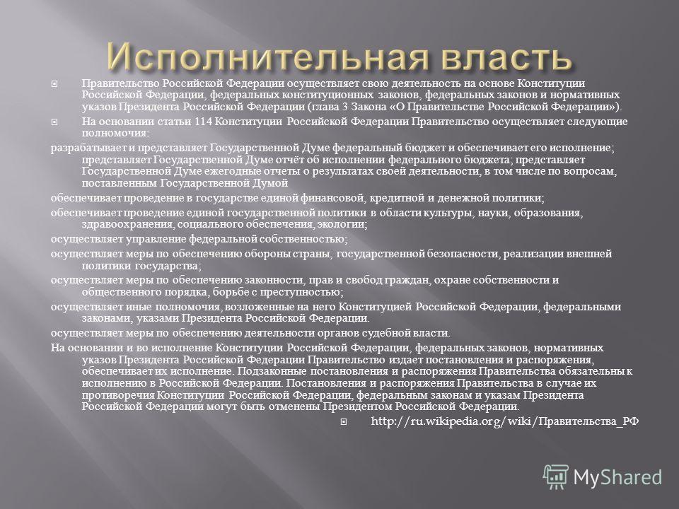 Правительство Российской Федерации осуществляет свою деятельность на основе Конституции Российской Федерации, федеральных конституционных законов, федеральных законов и нормативных указов Президента Российской Федерации ( глава 3 Закона « О Правитель