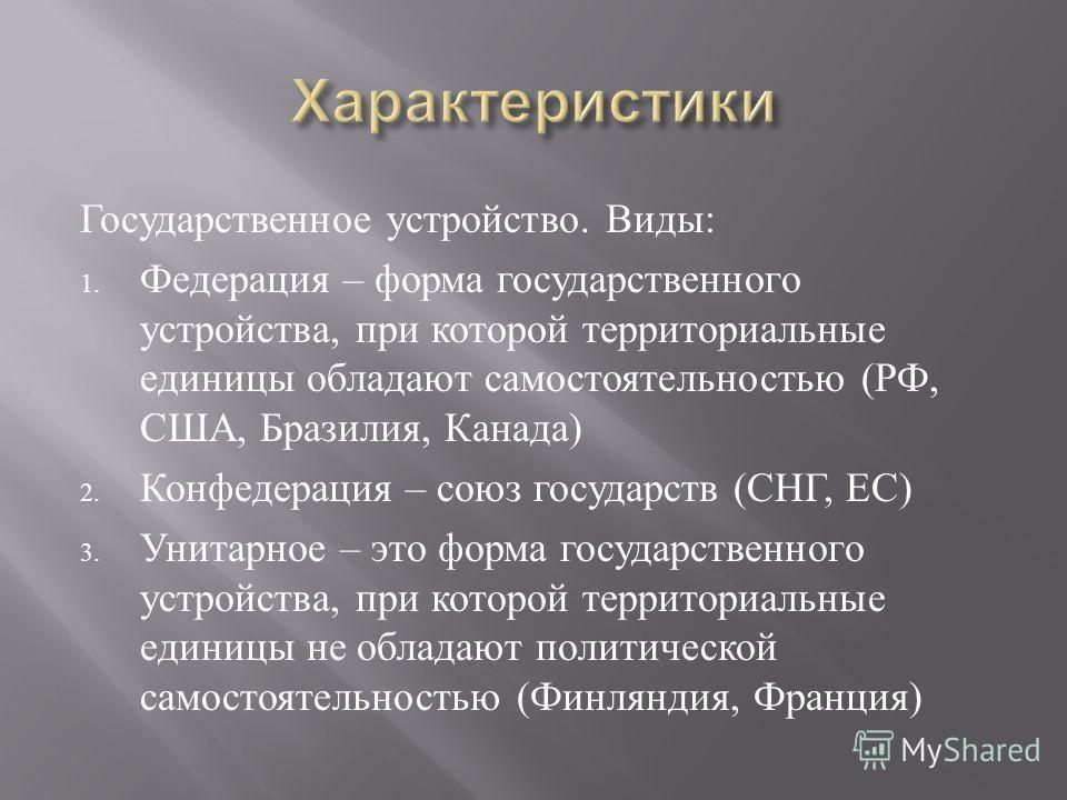 Государственное устройство. Виды : 1. Федерация – форма государственного устройства, при которой территориальные единицы обладают самостоятельностью ( РФ, США, Бразилия, Канада ) 2. Конфедерация – союз государств ( СНГ, ЕС ) 3. Унитарное – это форма