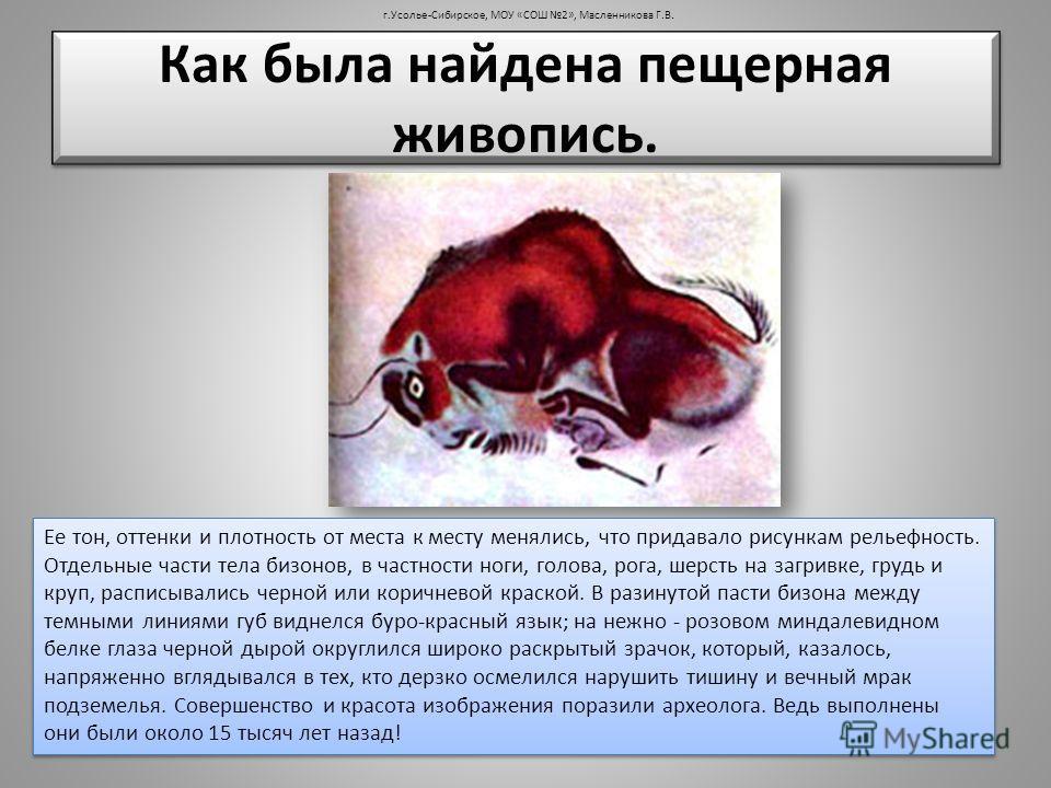 г.Усолье-Сибирское, МОУ «СОШ 2», Масленникова Г.В. Как была найдена пещерная живопись. Ее тон, оттенки и плотность от места к месту менялись, что придавало рисункам рельефность. Отдельные части тела бизонов, в частности ноги, голова, рога, шерсть на