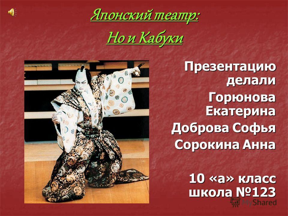 Японский театр: Но и Кабуки Презентацию делали Горюнова Екатерина Доброва Софья Сорокина Анна 10 «а» класс школа 123