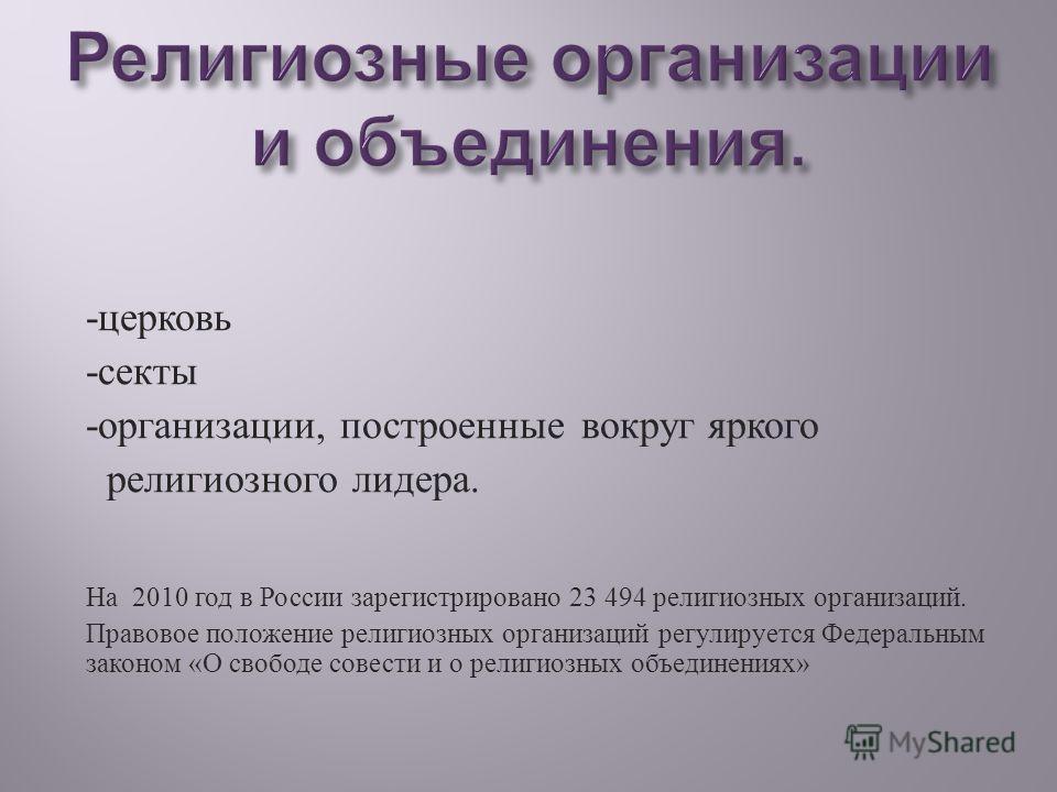 - церковь - секты - организации, построенные вокруг яркого религиозного лидера. На 2010 год в России зарегистрировано 23 494 религиозных организаций. Правовое положение религиозных организаций регулируется Федеральным законом « О свободе совести и о