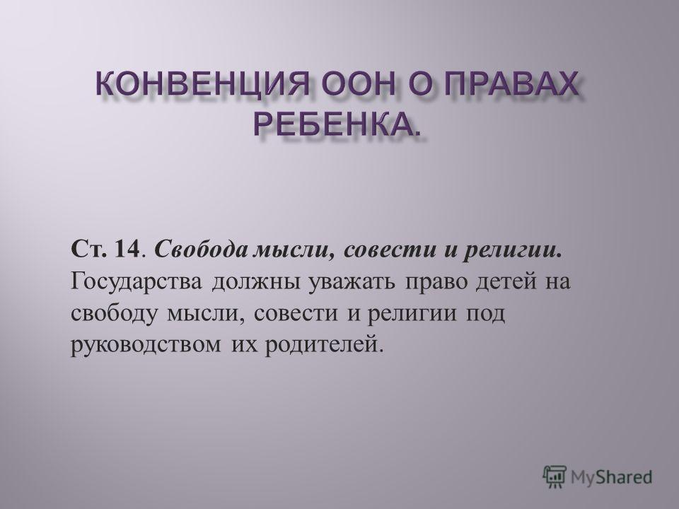 Ст. 14. Свобода мысли, совести и религии. Государства должны уважать право детей на свободу мысли, совести и религии под руководством их родителей.