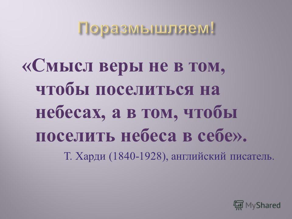 « Смысл веры не в том, чтобы поселиться на небесах, а в том, чтобы поселить небеса в себе ». Т. Харди (1840-1928), английский писатель.