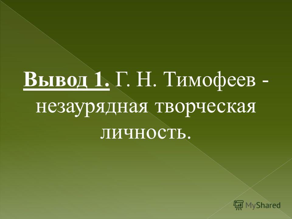 Вывод 1. Г. Н. Тимофеев - незаурядная творческая личность.