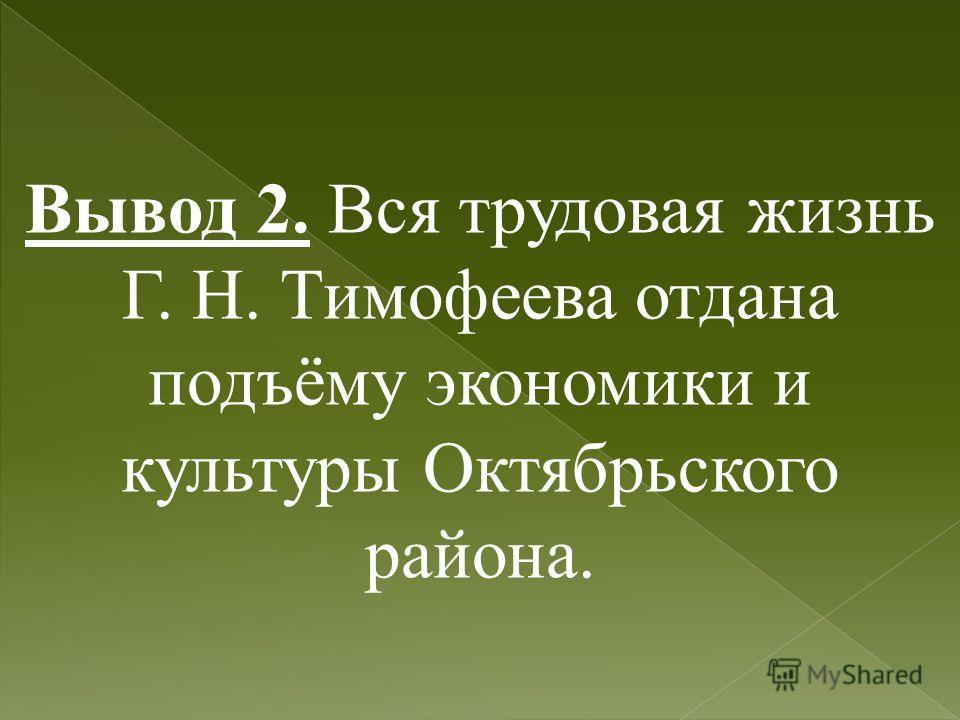 Вывод 2. Вся трудовая жизнь Г. Н. Тимофеева отдана подъёму экономики и культуры Октябрьского района.