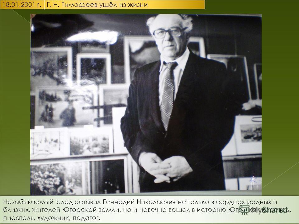 Незабываемый след оставил Геннадий Николаевич не только в сердцах родных и близких, жителей Югорской земли, но и навечно вошел в историю Югры как краевед, писатель, художник, педагог.
