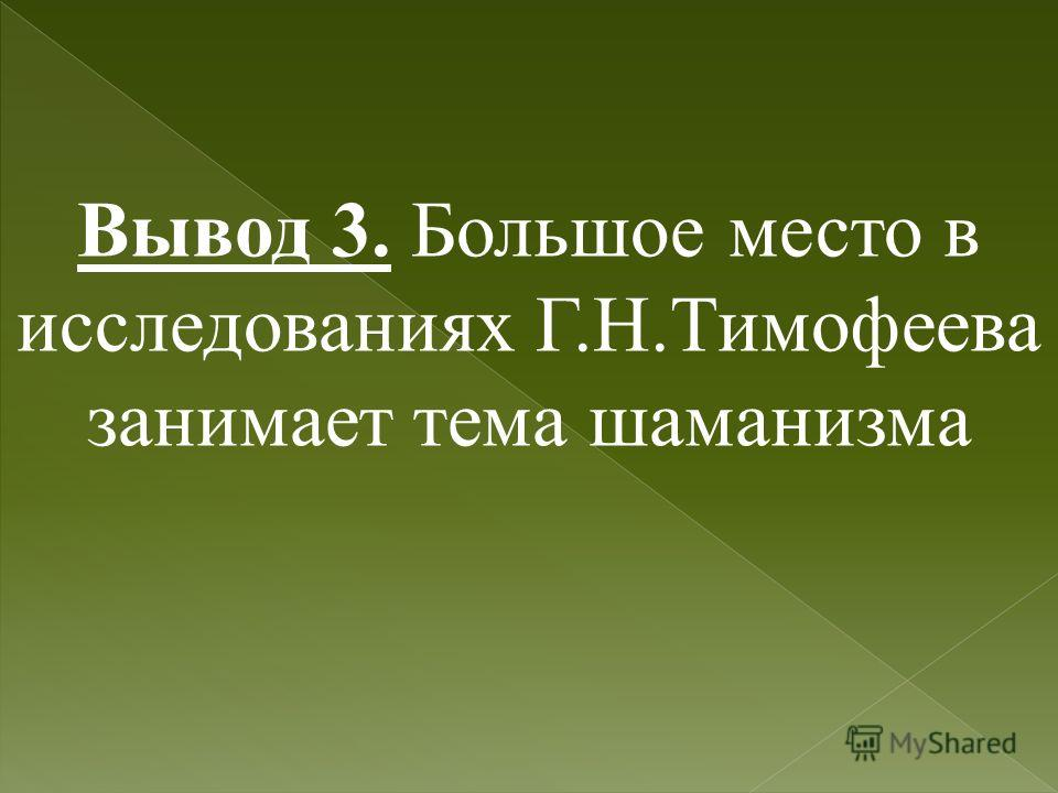 Вывод 3. Большое место в исследованиях Г.Н.Тимофеева занимает тема шаманизма