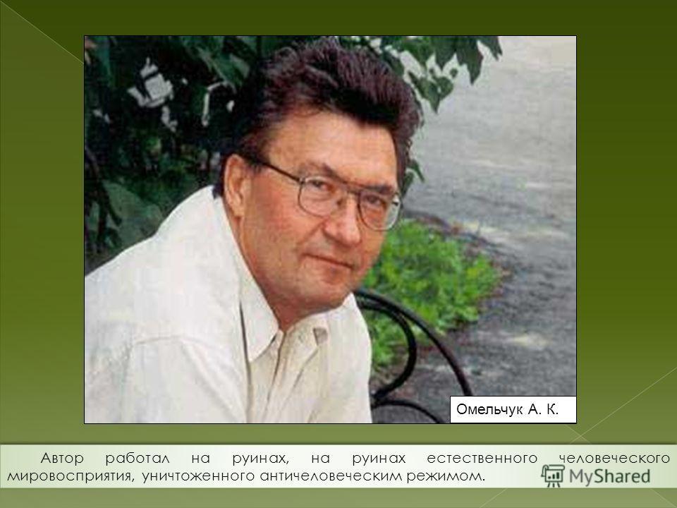 Омельчук А. К. Автор работал на руинах, на руинах естественного человеческого мировосприятия, уничтоженного античеловеческим режимом.