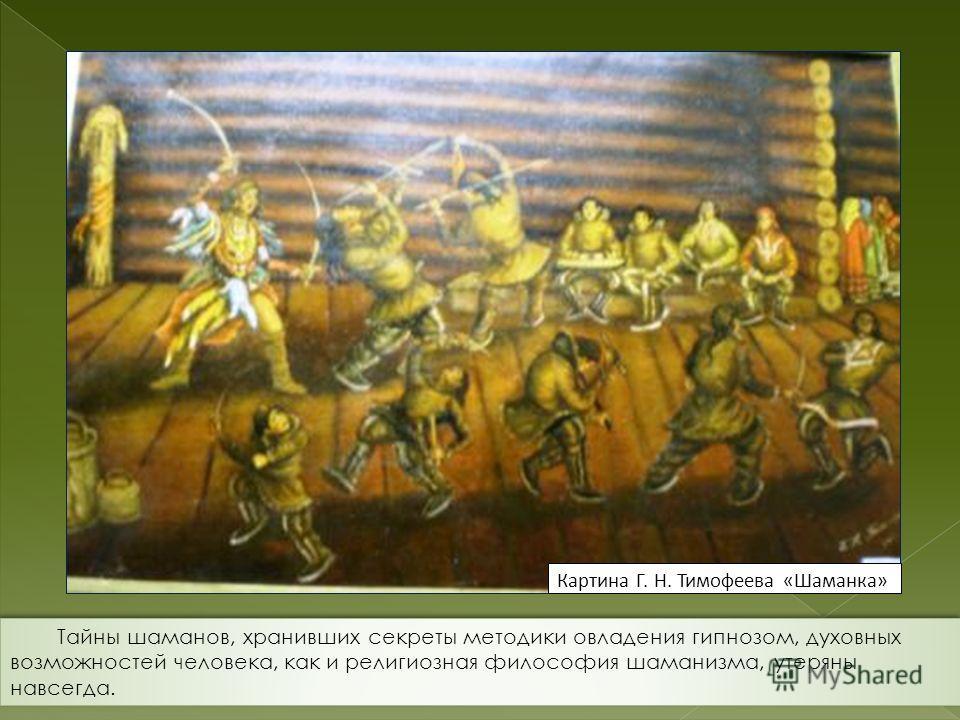 Картина Г. Н. Тимофеева «Шаманка» Тайны шаманов, хранивших секреты методики овладения гипнозом, духовных возможностей человека, как и религиозная философия шаманизма, утеряны навсегда.