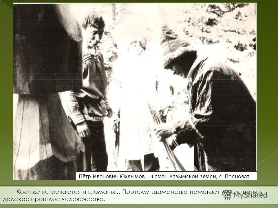 Пётр Иванович Юхлымов - шаман Казымской земли, с. Полноват Кое-где встречаются и шаманы... Поэтому шаманство помогает лучше понять далекое прошлое человечества.
