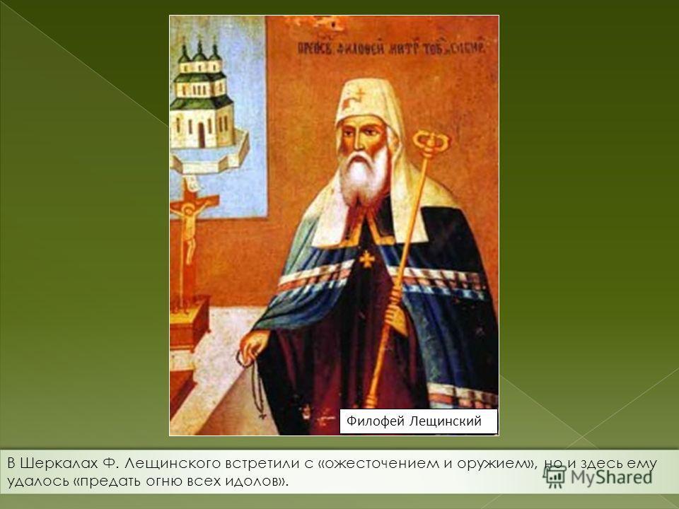 Филофей Лещинский В Шеркалах Ф. Лещинского встретили с «ожесточением и оружием», но и здесь ему удалось «предать огню всех идолов».