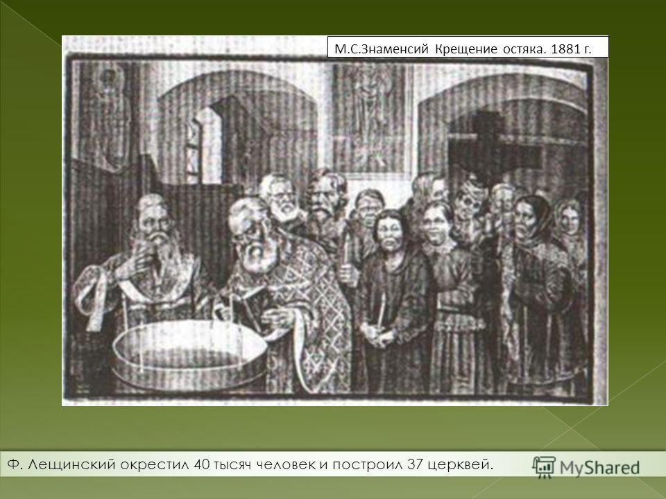 М.С.Знаменсий Крещение остяка. 1881 г. Ф. Лещинский окрестил 40 тысяч человек и построил 37 церквей.