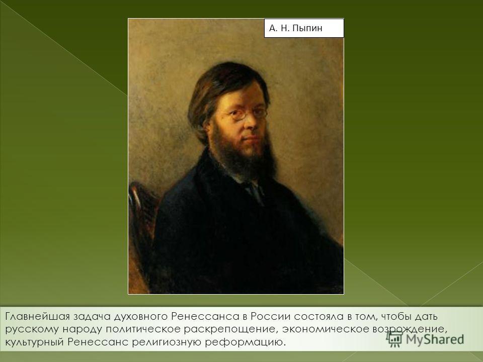 А. Н. Пыпин Главнейшая задача духовного Ренессанса в России состояла в том, чтобы дать русскому народу политическое раскрепощение, экономическое возрождение, культурный Ренессанс религиозную реформацию.