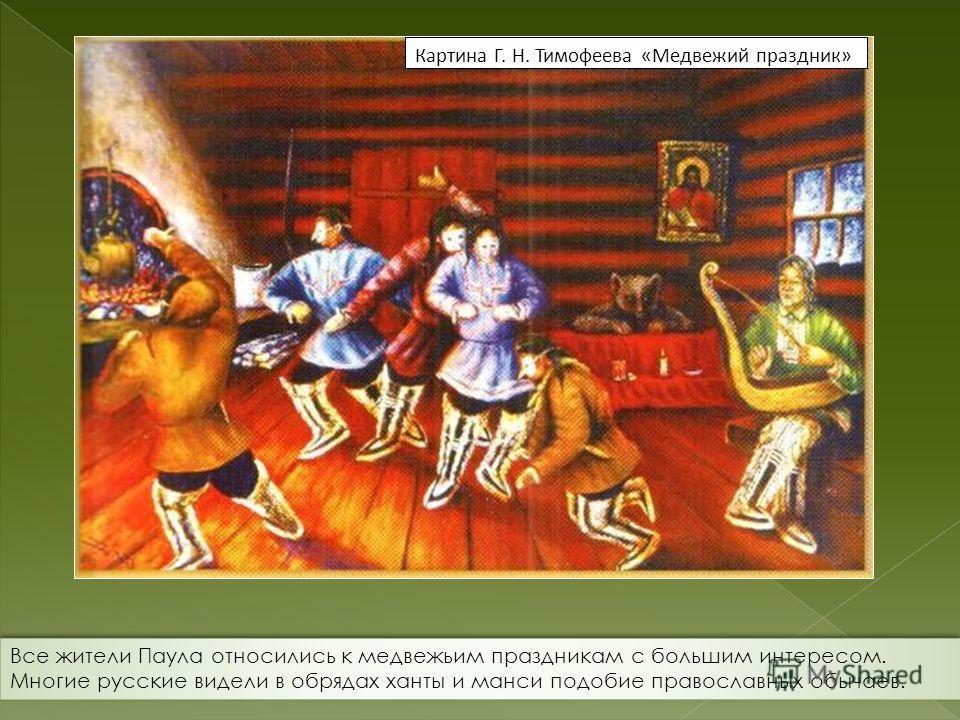 Картина Г. Н. Тимофеева «Медвежий праздник» Все жители Паула относились к медвежьим праздникам с большим интересом. Многие русские видели в обрядах ханты и манси подобие православных обычаев.