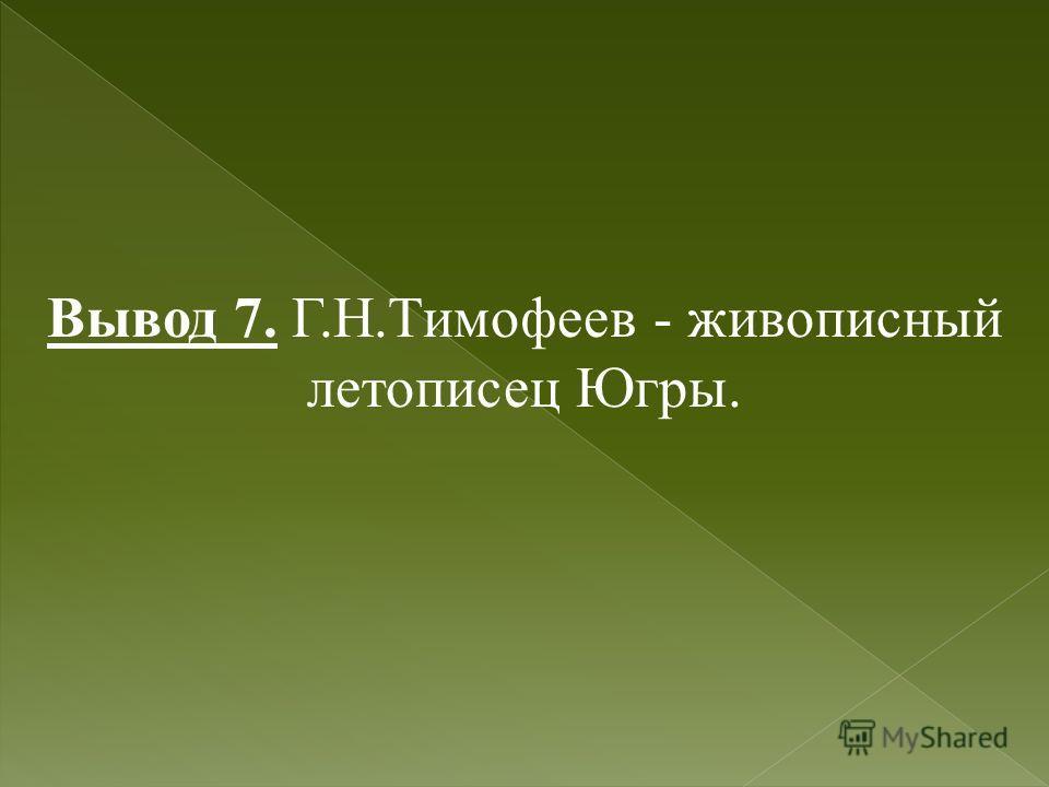 Вывод 7. Г.Н.Тимофеев - живописный летописец Югры.