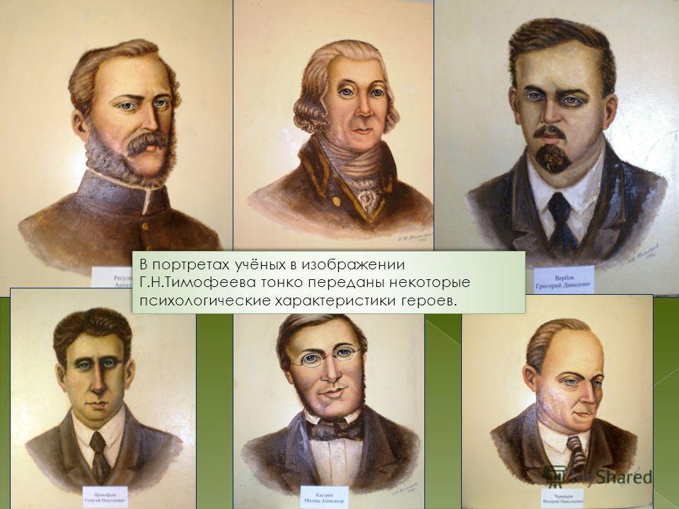 В портретах учёных в изображении Г.Н.Тимофеева тонко переданы некоторые психологические характеристики героев.