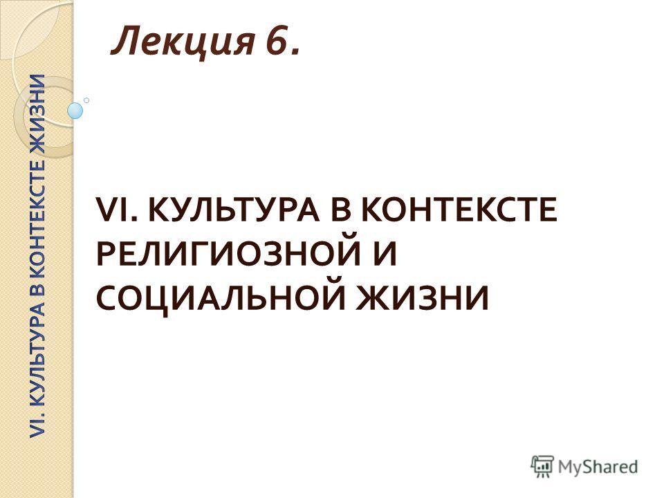 Лекция 6. VI. КУЛЬТУРА В КОНТЕКСТЕ РЕЛИГИОЗНОЙ И СОЦИАЛЬНОЙ ЖИЗНИ