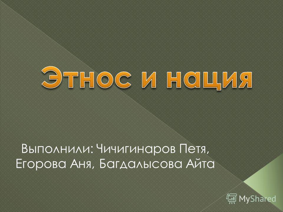 Выполнили: Чичигинаров Петя, Егорова Аня, Багдалысова Айта