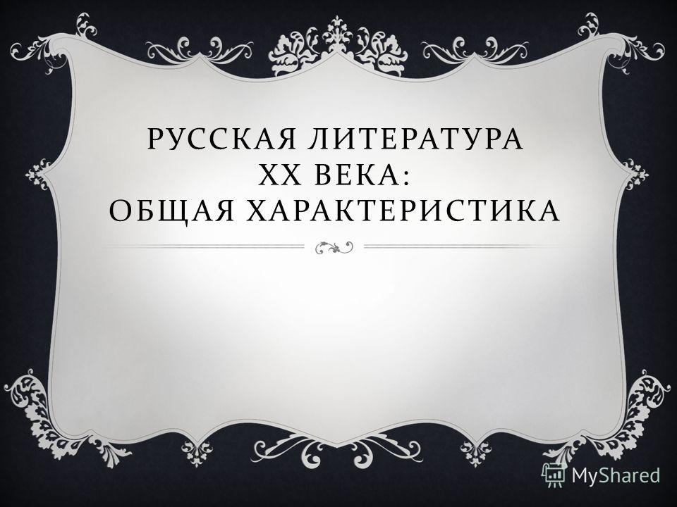 РУССКАЯ ЛИТЕРАТУРА XX ВЕКА : ОБЩАЯ ХАРАКТЕРИСТИКА