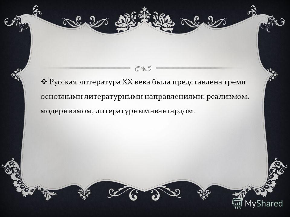 Русская литература XX века была представлена тремя основными литературными направлениями : реализмом, модернизмом, литературным авангардом.