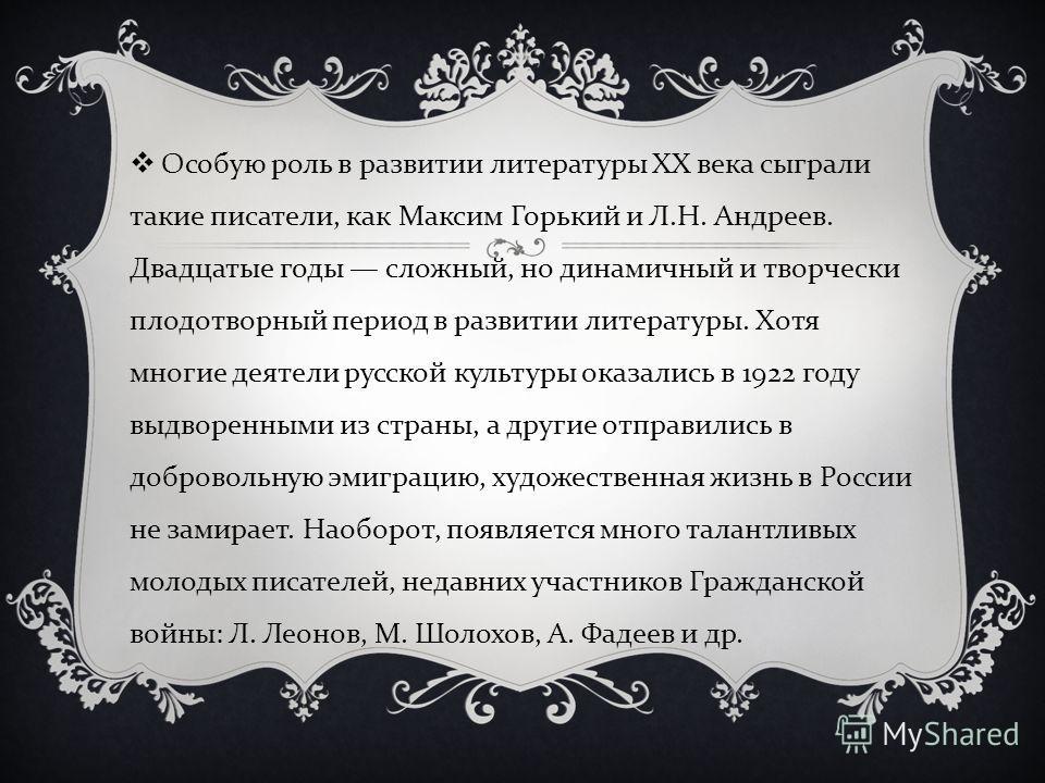 Особую роль в развитии литературы XX века сыграли такие писатели, как Максим Горький и Л. Н. Андреев. Двадцатые годы сложный, но динамичный и творчески плодотворный период в развитии литературы. Хотя многие деятели русской культуры оказались в 1922 г